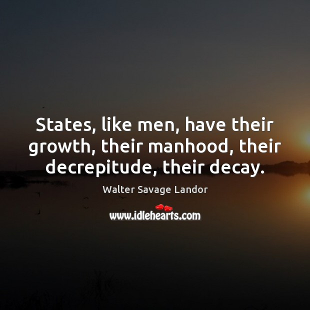 States, like men, have their growth, their manhood, their decrepitude, their decay. Image