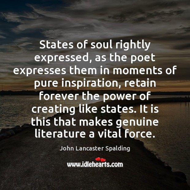 States of soul rightly expressed, as the poet expresses them in moments John Lancaster Spalding Picture Quote