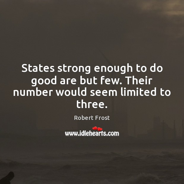States strong enough to do good are but few. Their number would seem limited to three. Image