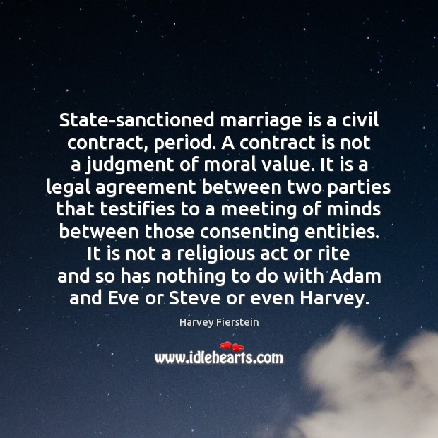 State-sanctioned marriage is a civil contract, period. A contract is not a Harvey Fierstein Picture Quote