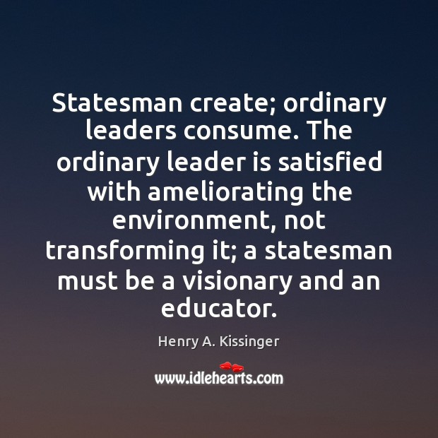 Statesman create; ordinary leaders consume. The ordinary leader is satisfied with ameliorating Henry A. Kissinger Picture Quote