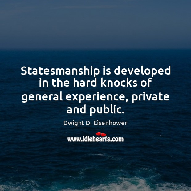 Statesmanship is developed in the hard knocks of general experience, private and public. Dwight D. Eisenhower Picture Quote