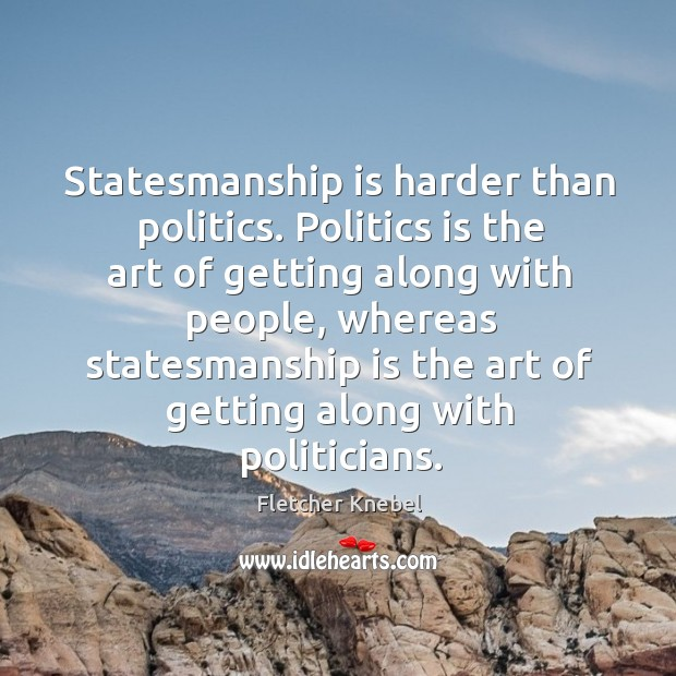 Statesmanship is harder than politics. Politics is the art of getting along with people Image