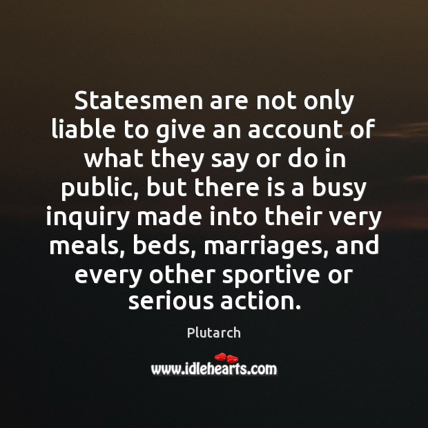 Statesmen are not only liable to give an account of what they Plutarch Picture Quote