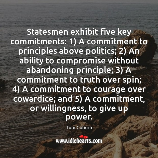 Statesmen exhibit five key commitments: 1) A commitment to principles above politics; 2) An Tom Coburn Picture Quote