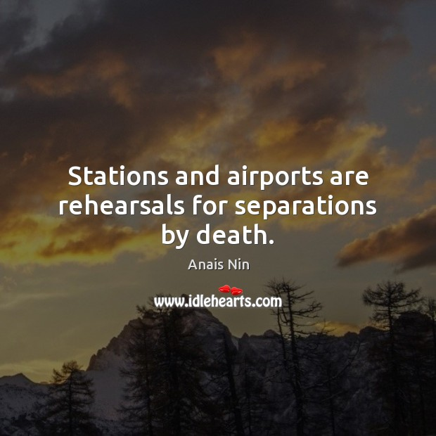 Stations and airports are rehearsals for separations by death. Anais Nin Picture Quote