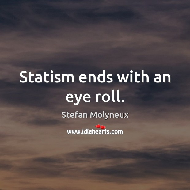 Statism ends with an eye roll. Stefan Molyneux Picture Quote