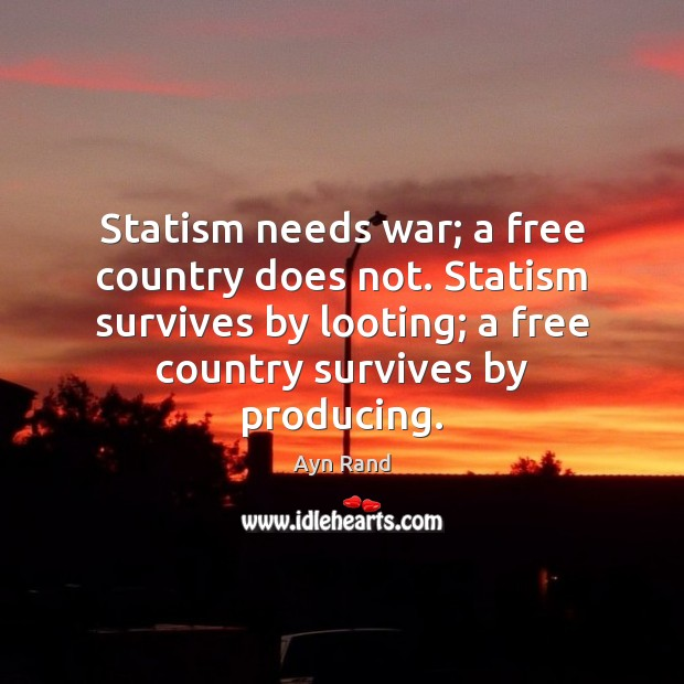 Statism needs war; a free country does not. Statism survives by looting; Image