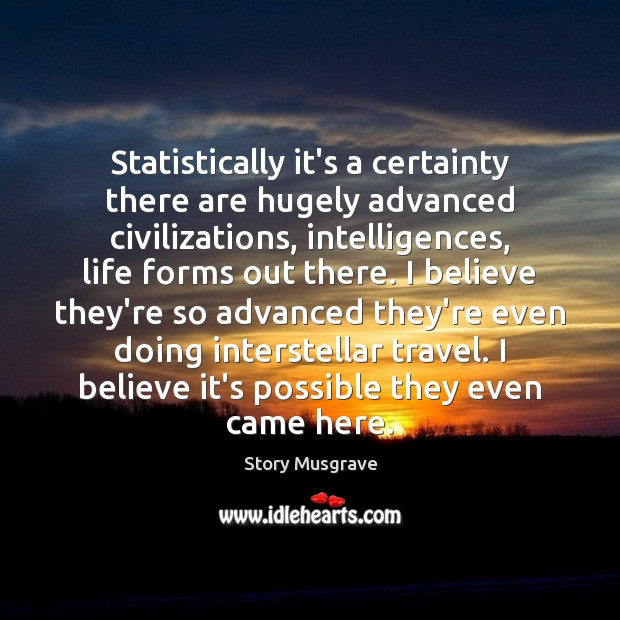 Statistically it's a certainty there are hugely advanced civilizations, intelligences, life forms Image