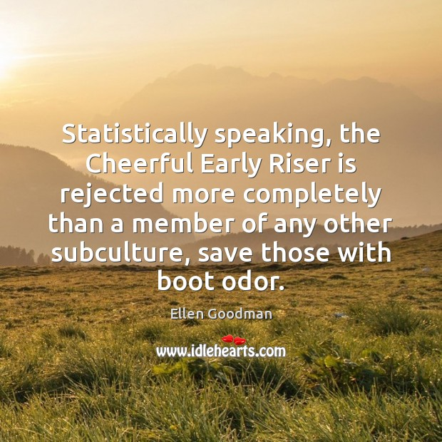 Statistically speaking, the Cheerful Early Riser is rejected more completely than a Ellen Goodman Picture Quote