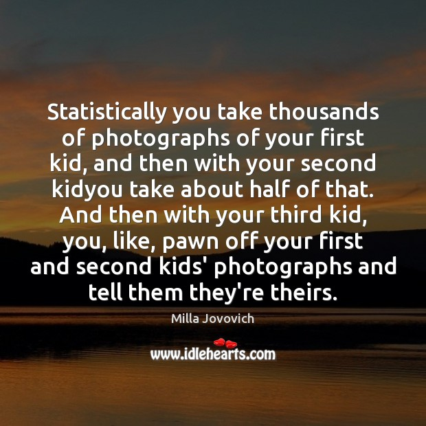 Statistically you take thousands of photographs of your first kid, and then Image