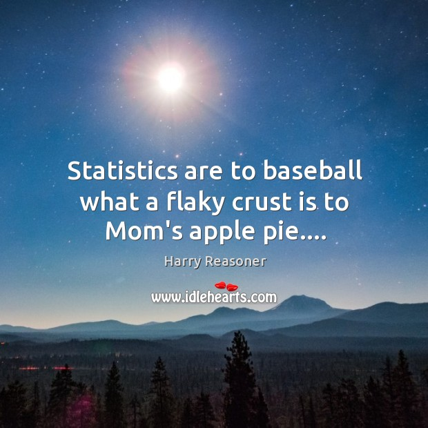 Statistics are to baseball what a flaky crust is to Mom's apple pie…. Harry Reasoner Picture Quote