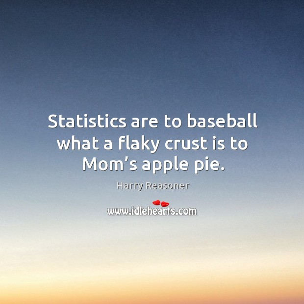 Statistics are to baseball what a flaky crust is to mom's apple pie. Harry Reasoner Picture Quote