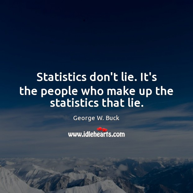 Statistics don't lie. It's the people who make up the statistics that lie. Image