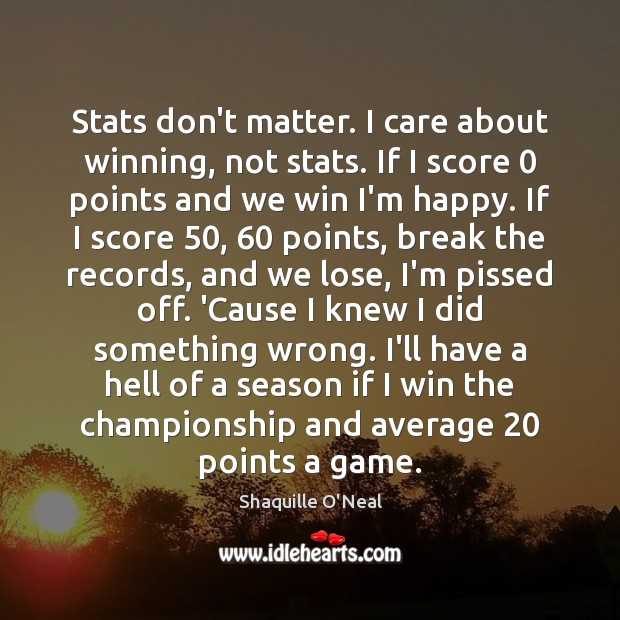 Stats don't matter. I care about winning, not stats. If I score 0 Shaquille O'Neal Picture Quote