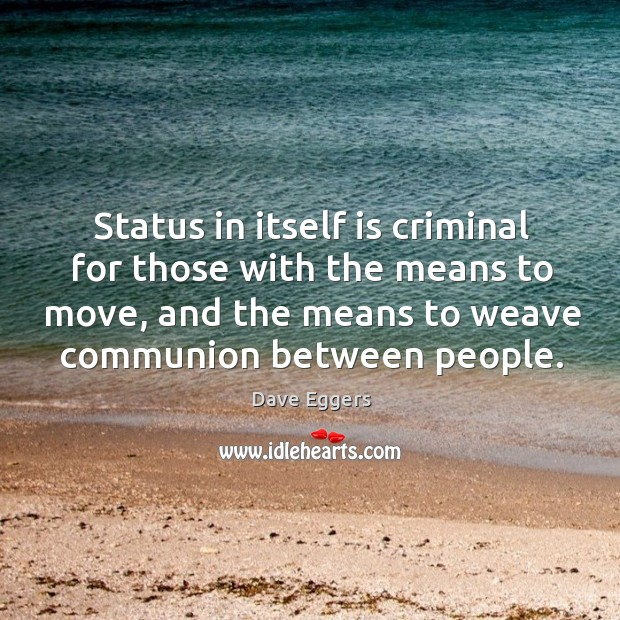 Status in itself is criminal for those with the means to move, and the means to weave communion between people. Image