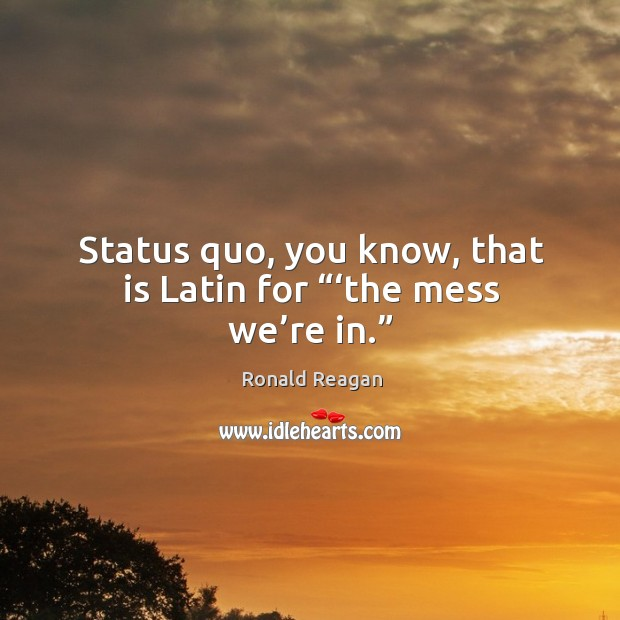 "Image, Status quo, you know, that is latin for ""'the mess we're in."""