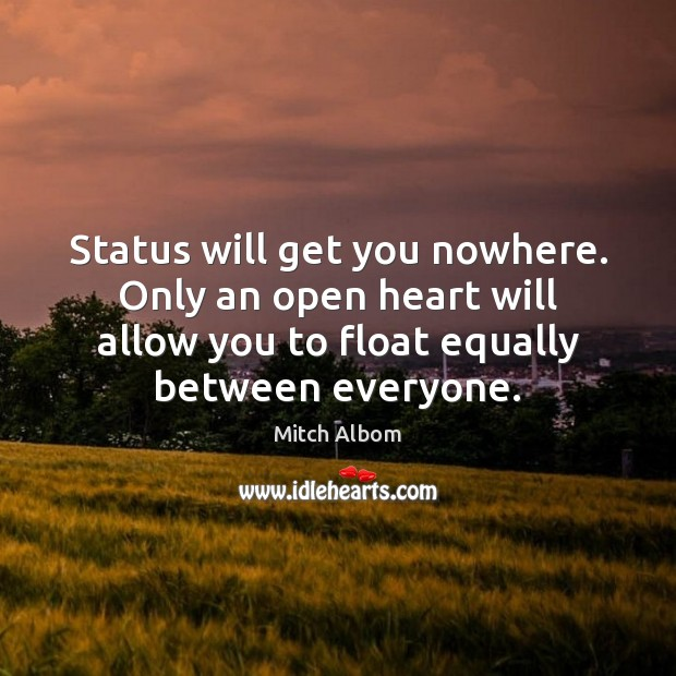 Status will get you nowhere. Only an open heart will allow you Mitch Albom Picture Quote