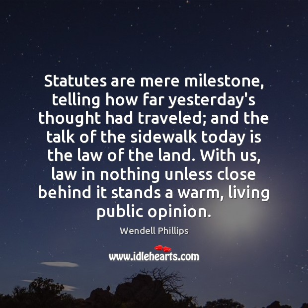 Statutes are mere milestone, telling how far yesterday's thought had traveled; and Wendell Phillips Picture Quote
