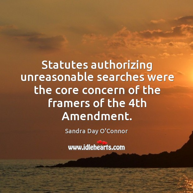 Image, Statutes authorizing unreasonable searches were the core concern of the framers of the 4th amendment.