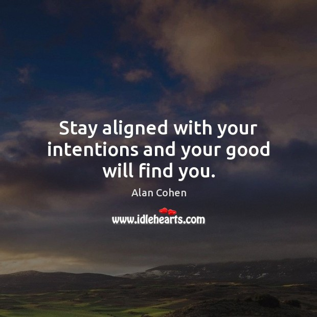 Stay aligned with your intentions and your good will find you. Alan Cohen Picture Quote