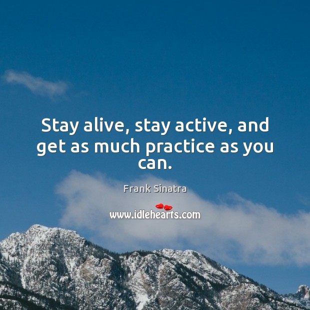 Stay alive, stay active, and get as much practice as you can. Frank Sinatra Picture Quote