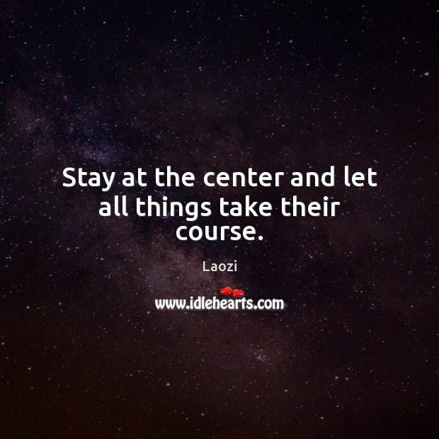 Image, Stay at the center and let all things take their course.