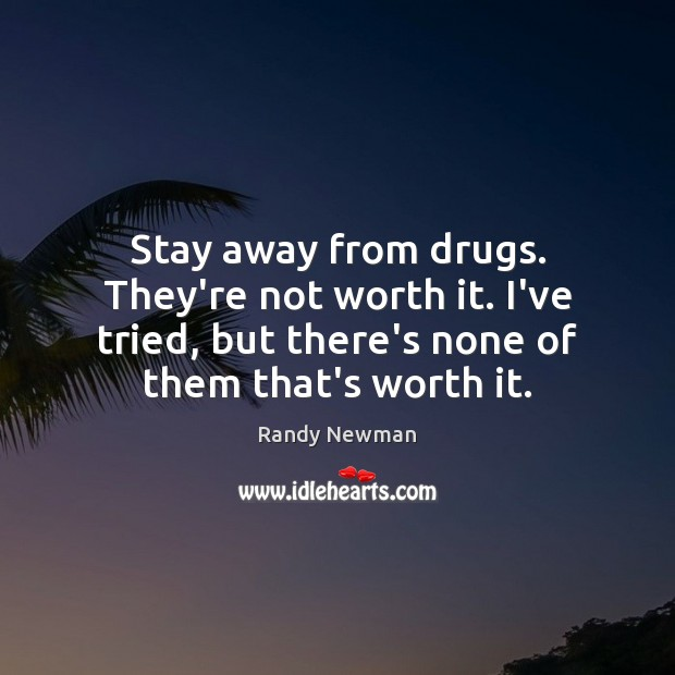 Stay away from drugs. They're not worth it. I've tried, but there's Randy Newman Picture Quote