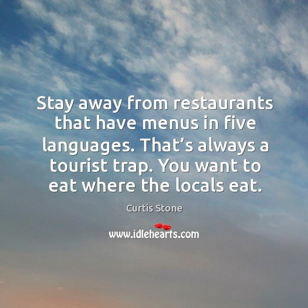 Stay away from restaurants that have menus in five languages. That's always a tourist trap. Curtis Stone Picture Quote