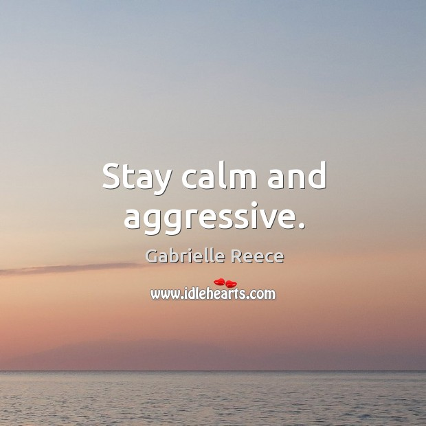 Stay calm and aggressive. Image