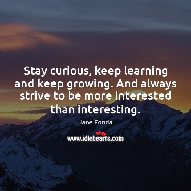 Stay curious, keep learning and keep growing. And always strive to be Image