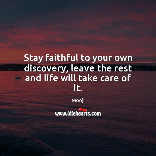 Stay faithful to your own discovery, leave the rest and life will take care of it. Mooji Picture Quote