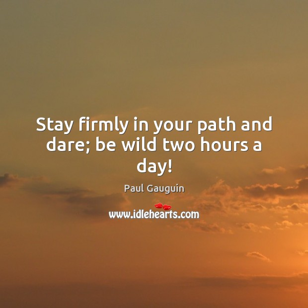 Stay firmly in your path and dare; be wild two hours a day! Image