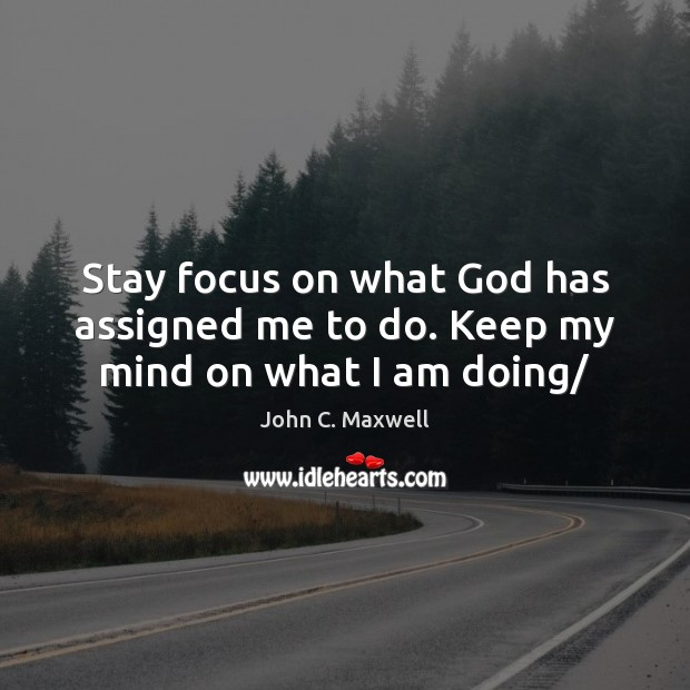 Image, Stay focus on what God has assigned me to do. Keep my mind on what I am doing/