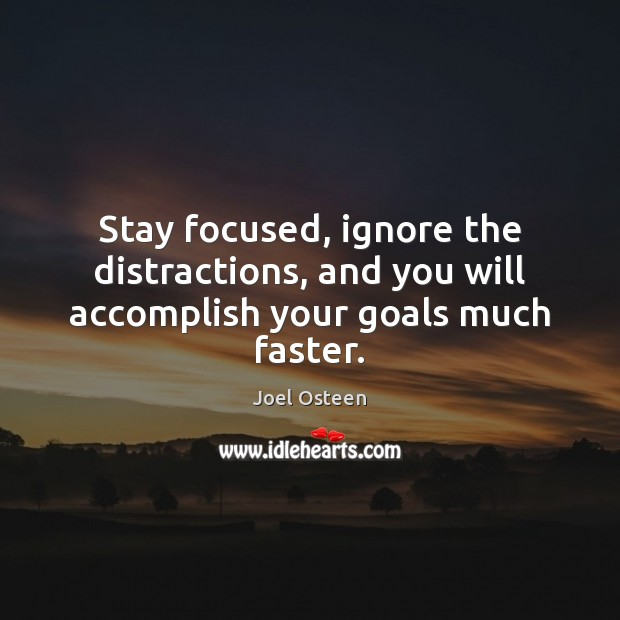 Image, Stay focused, ignore the distractions, and you will accomplish your goals much faster.