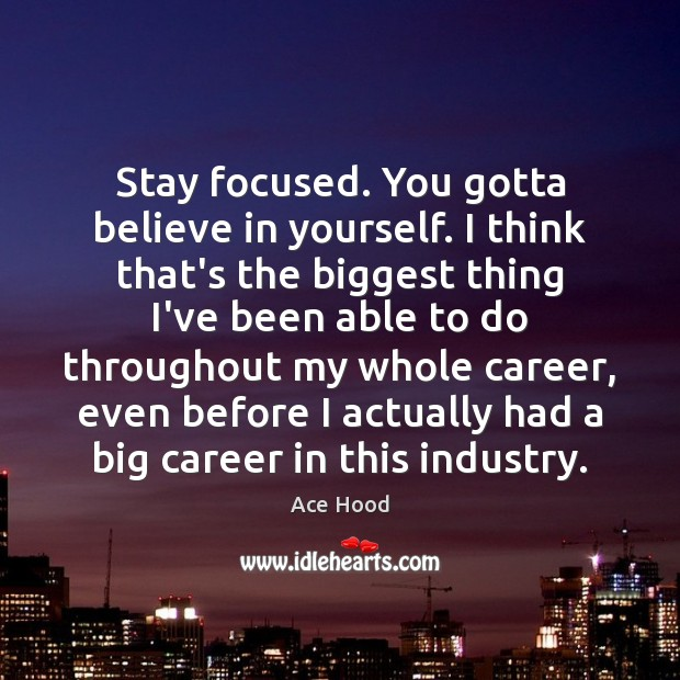 Stay focused. You gotta believe in yourself. I think that's the biggest Believe in Yourself Quotes Image