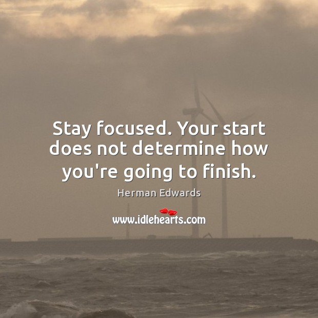 Image, Stay focused. Your start does not determine how you're going to finish.