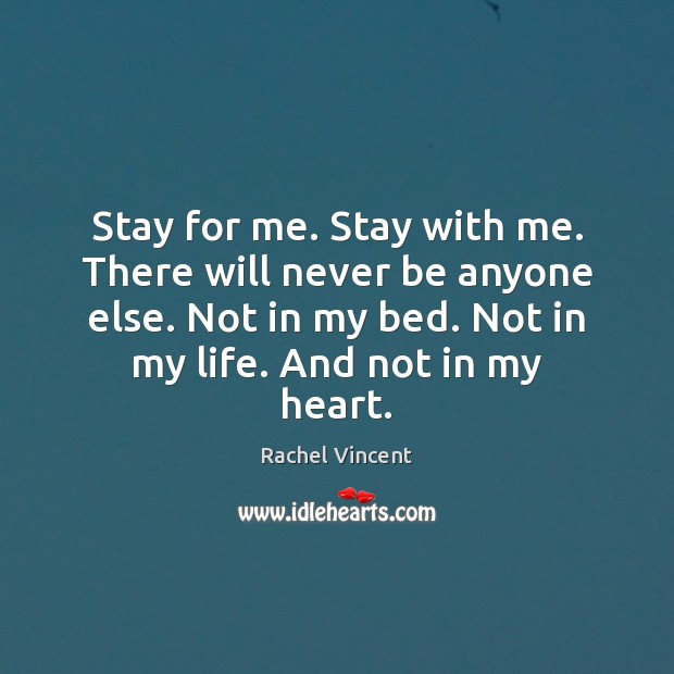 Stay for me. Stay with me. There will never be anyone else. Rachel Vincent Picture Quote