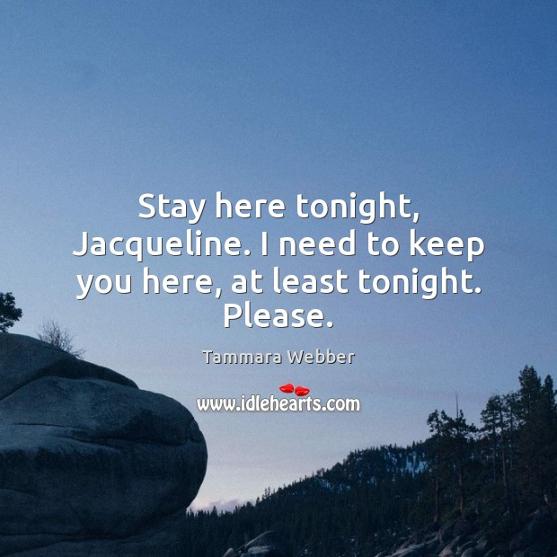 Stay here tonight, Jacqueline. I need to keep you here, at least tonight. Please. Tammara Webber Picture Quote