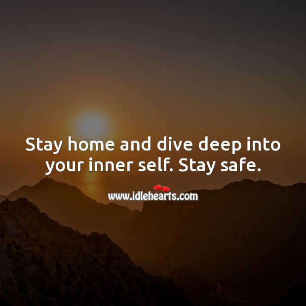 Stay home and dive deep into your inner self. Stay safe. Stay Safe Quotes Image