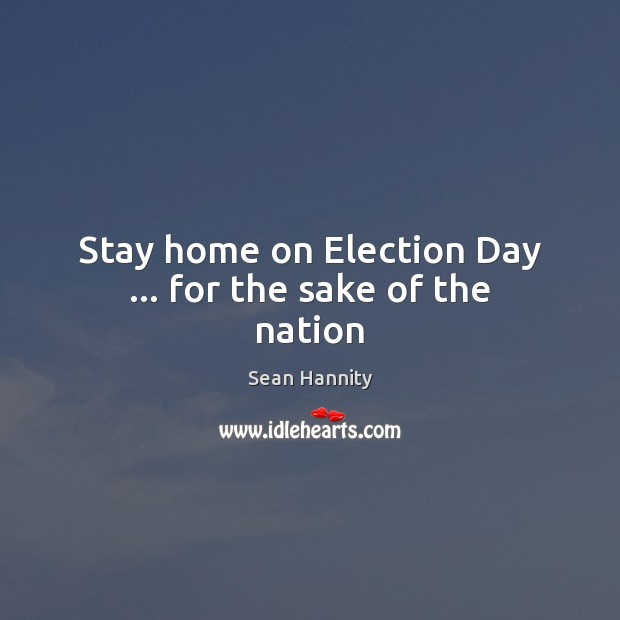 Stay home on Election Day … for the sake of the nation Sean Hannity Picture Quote