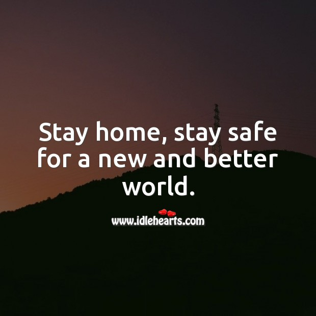 Stay home, stay safe for a new and better world. Stay Safe Quotes Image