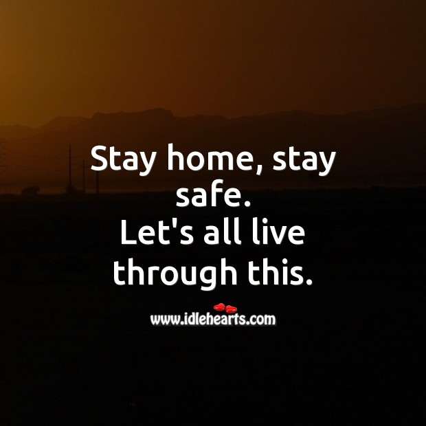 Stay home, stay safe. Let's all live through this. Stay Safe Quotes Image
