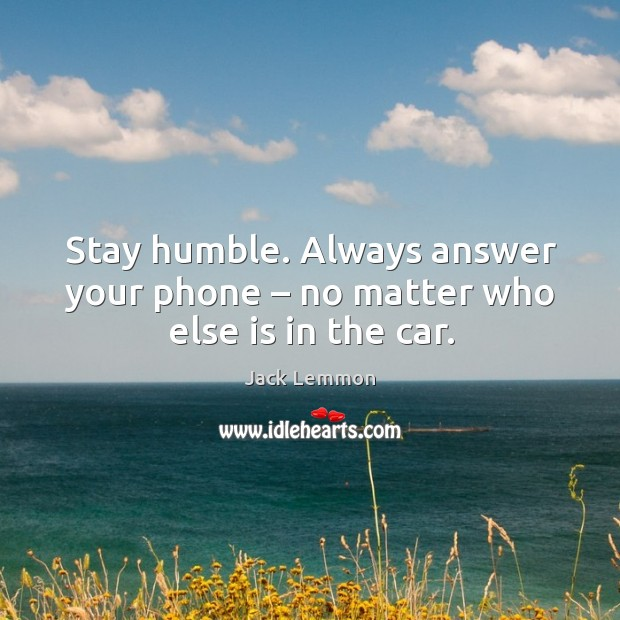 Stay humble. Always answer your phone – no matter who else is in the car. Image