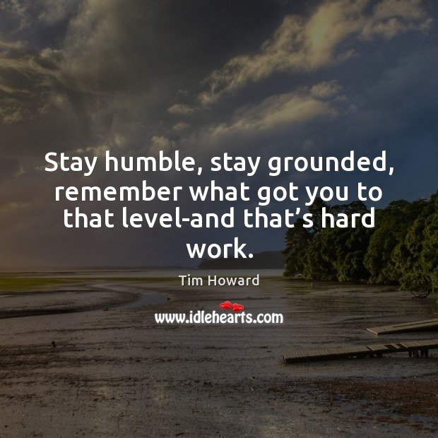 Stay humble, stay grounded, remember what got you to that level-and that's hard work. Image
