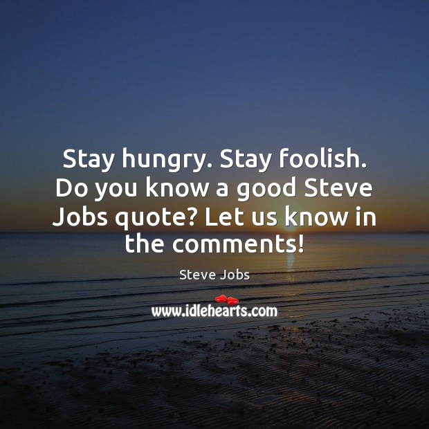Stay hungry. Stay foolish. Do you know a good Steve Jobs quote? Image