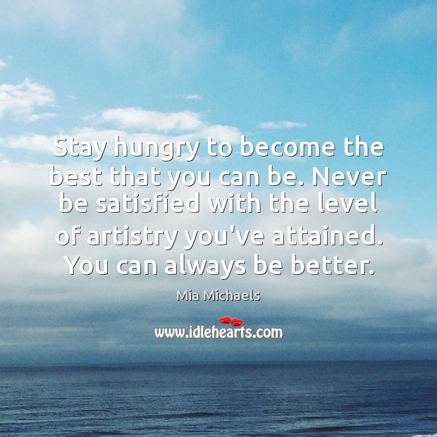 Stay hungry to become the best that you can be. Never be Mia Michaels Picture Quote