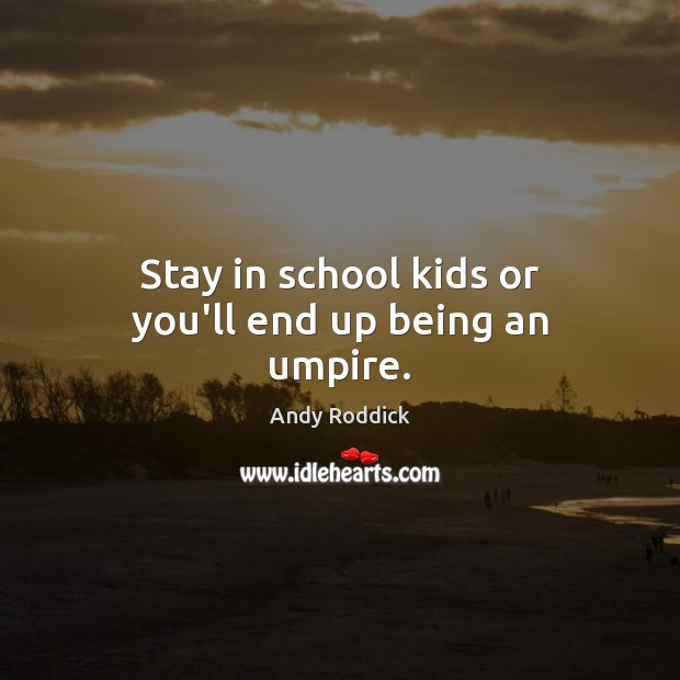 Stay in school kids or you'll end up being an umpire. Andy Roddick Picture Quote