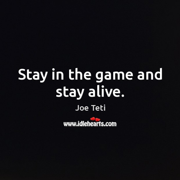 Stay in the game and stay alive. Image