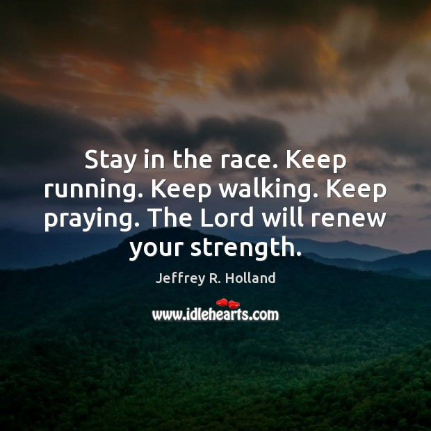 Stay in the race. Keep running. Keep walking. Keep praying. The Lord Jeffrey R. Holland Picture Quote